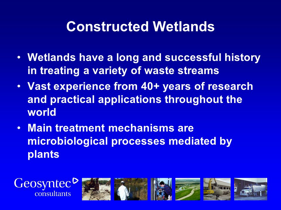 Wetlands have a long and successful history in treating a variety of waste streams Vast experience from 40+ years of research and practical applicatio