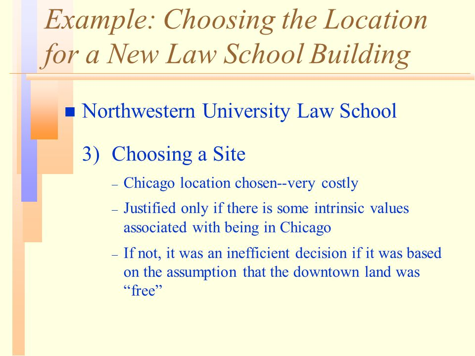 Example: Choosing the Location for a New Law School Building n Northwestern University Law School 3) Choosing a Site – Chicago location chosen--very costly – Justified only if there is some intrinsic values associated with being in Chicago – If not, it was an inefficient decision if it was based on the assumption that the downtown land was free