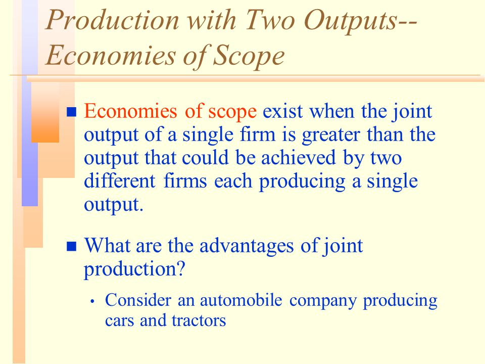 Production with Two Outputs-- Economies of Scope n Economies of scope exist when the joint output of a single firm is greater than the output that could be achieved by two different firms each producing a single output.