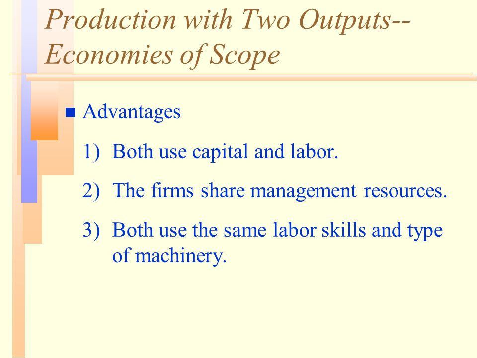 Production with Two Outputs-- Economies of Scope n Advantages 1)Both use capital and labor. 2)The firms share management resources. 3)Both use the sam