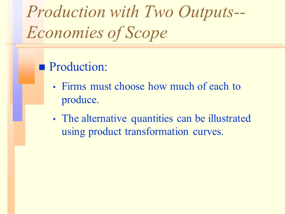 Production with Two Outputs-- Economies of Scope n Production: Firms must choose how much of each to produce. The alternative quantities can be illust
