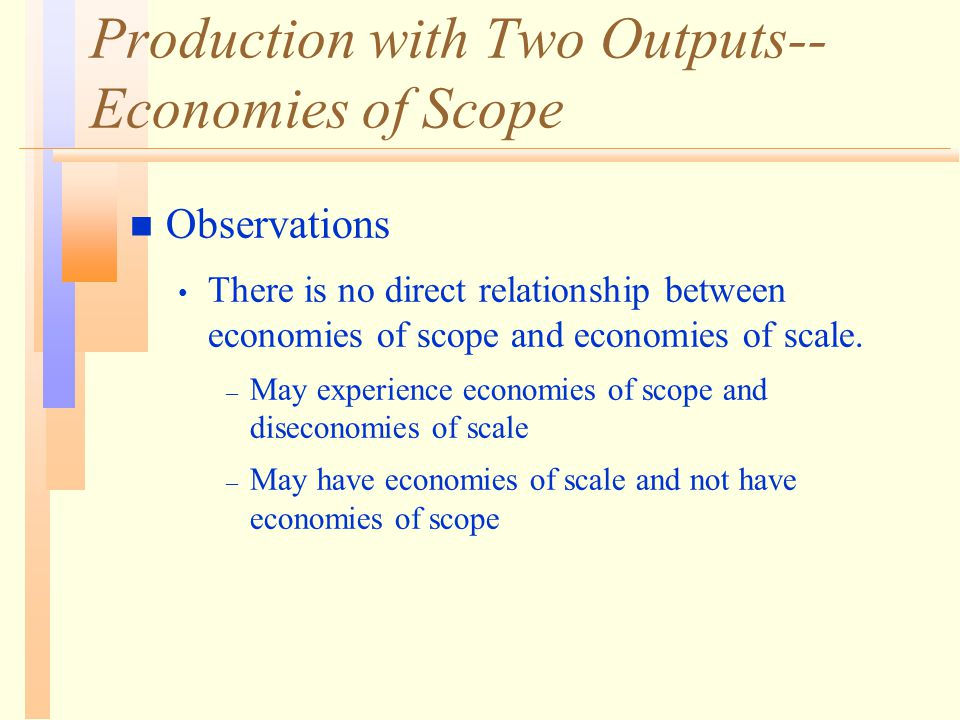 Production with Two Outputs-- Economies of Scope n Observations There is no direct relationship between economies of scope and economies of scale.