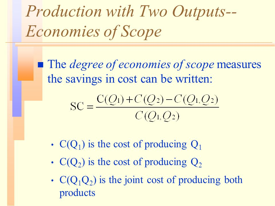Production with Two Outputs-- Economies of Scope n The degree of economies of scope measures the savings in cost can be written: C(Q 1 ) is the cost of producing Q 1 C(Q 2 ) is the cost of producing Q 2 C(Q 1 Q 2 ) is the joint cost of producing both products