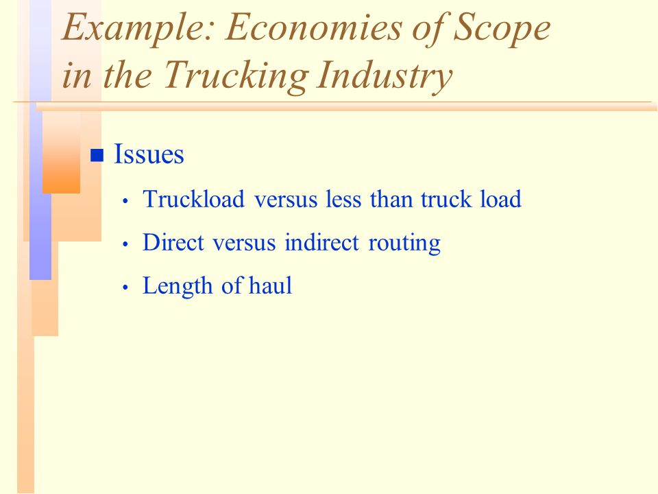Example: Economies of Scope in the Trucking Industry n Issues Truckload versus less than truck load Direct versus indirect routing Length of haul