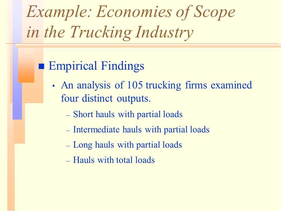 Example: Economies of Scope in the Trucking Industry n Empirical Findings An analysis of 105 trucking firms examined four distinct outputs.