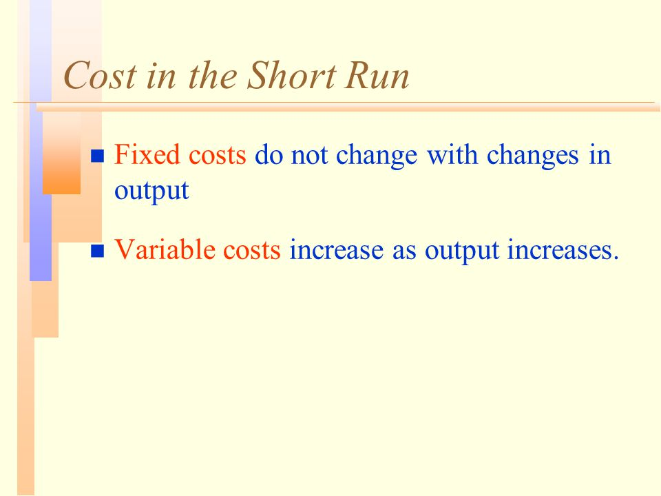 Cost in the Short Run n Fixed costs do not change with changes in output n Variable costs increase as output increases.