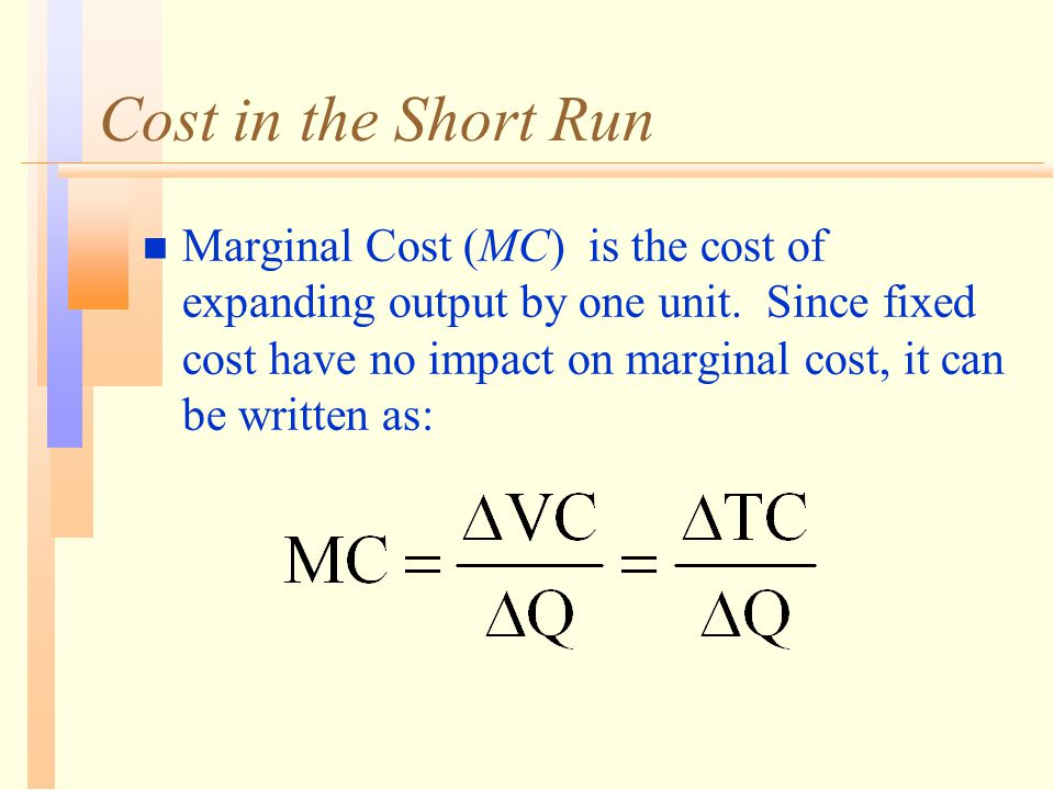 Cost in the Short Run n Marginal Cost (MC) is the cost of expanding output by one unit. Since fixed cost have no impact on marginal cost, it can be wr