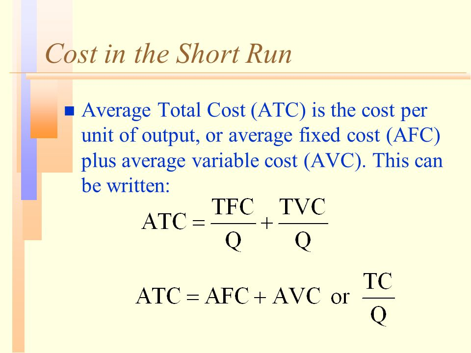 Cost in the Short Run n Average Total Cost (ATC) is the cost per unit of output, or average fixed cost (AFC) plus average variable cost (AVC). This ca