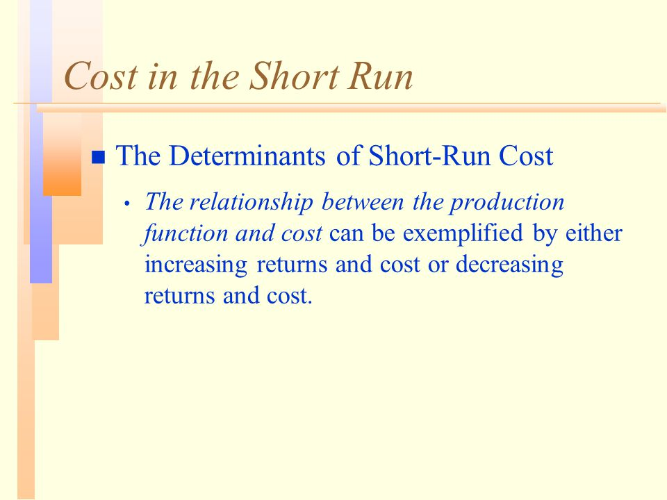 Cost in the Short Run n The Determinants of Short-Run Cost The relationship between the production function and cost can be exemplified by either incr