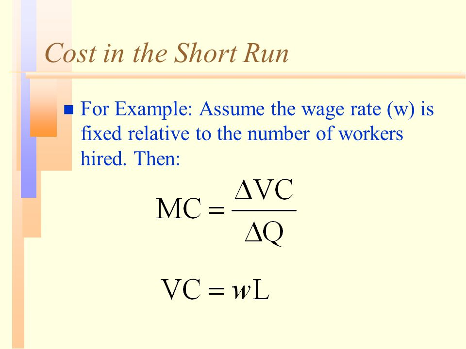 Cost in the Short Run n For Example: Assume the wage rate (w) is fixed relative to the number of workers hired.