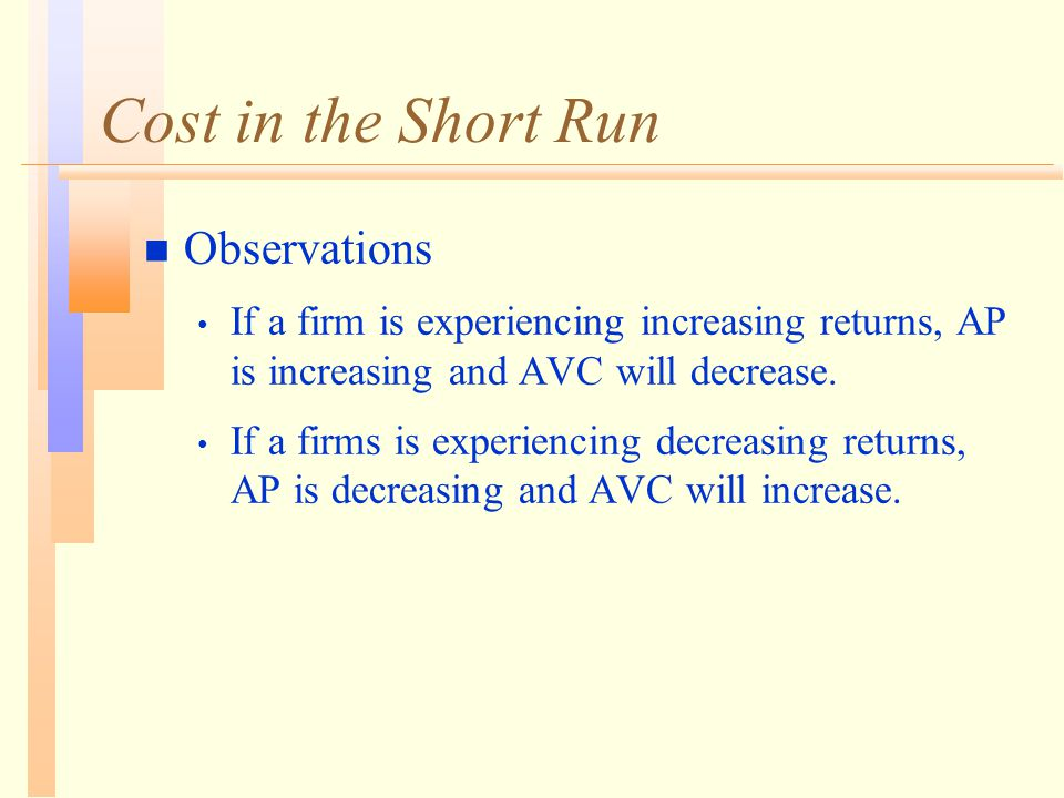 Cost in the Short Run n Observations If a firm is experiencing increasing returns, AP is increasing and AVC will decrease.