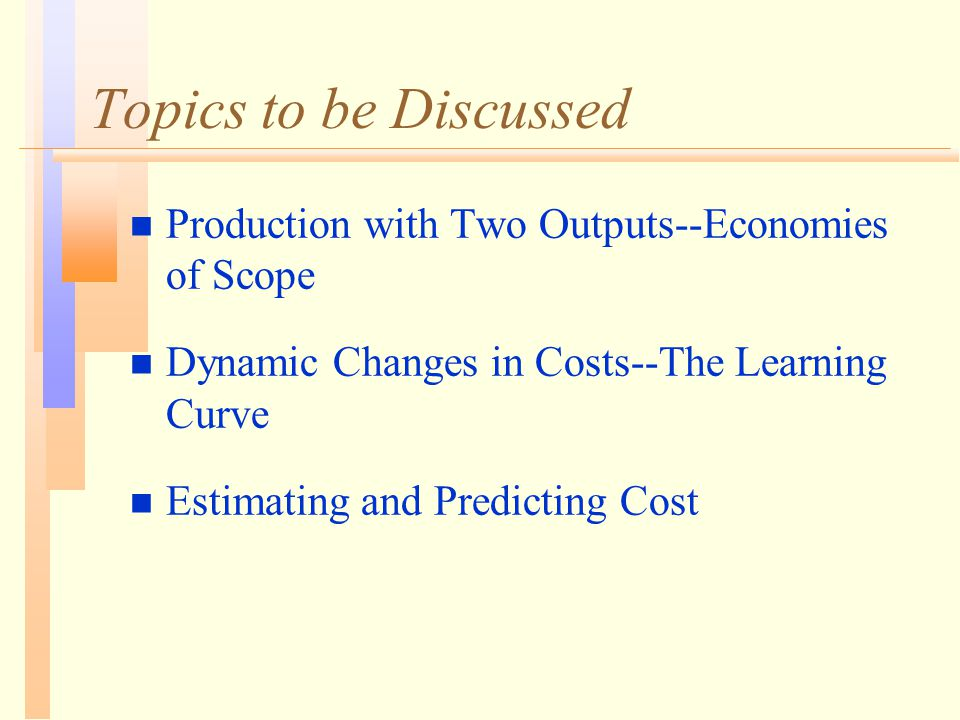 Topics to be Discussed n Production with Two Outputs--Economies of Scope n Dynamic Changes in Costs--The Learning Curve n Estimating and Predicting Co