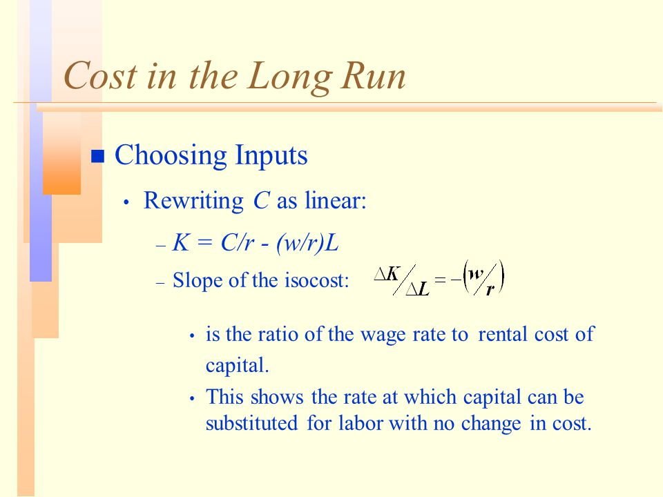 Cost in the Long Run n Choosing Inputs Rewriting C as linear: – K = C/r - (w/r)L – Slope of the isocost: is the ratio of the wage rate to rental cost of capital.