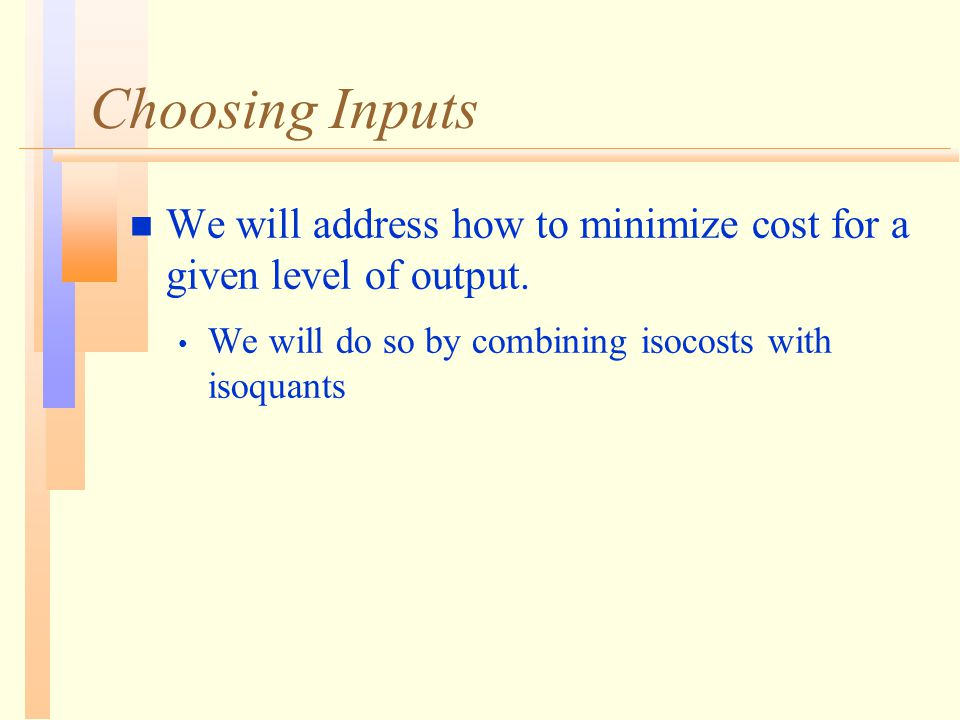 Choosing Inputs n We will address how to minimize cost for a given level of output.