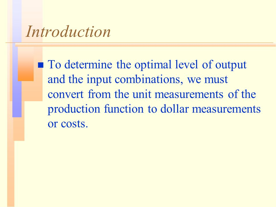 Introduction n To determine the optimal level of output and the input combinations, we must convert from the unit measurements of the production funct