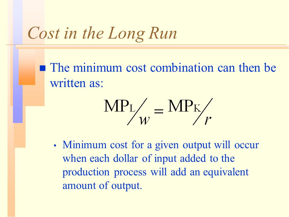 Cost in the Long Run n The minimum cost combination can then be written as: Minimum cost for a given output will occur when each dollar of input added to the production process will add an equivalent amount of output.