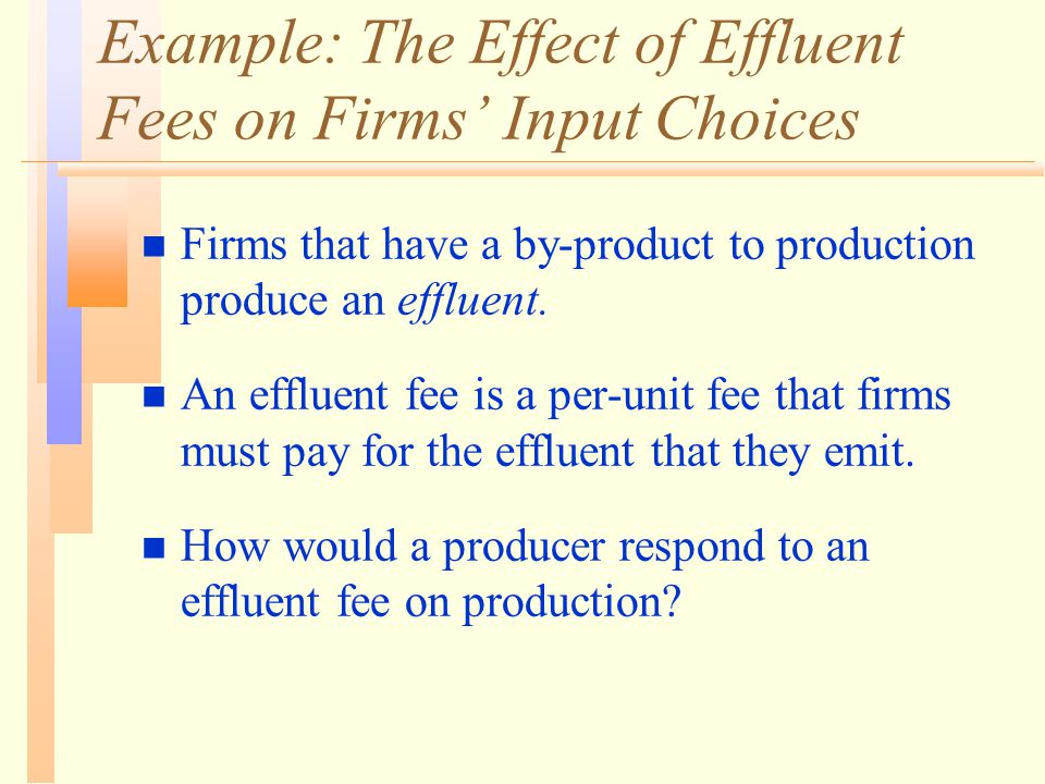 Example: The Effect of Effluent Fees on Firms' Input Choices n Firms that have a by-product to production produce an effluent. n An effluent fee is a