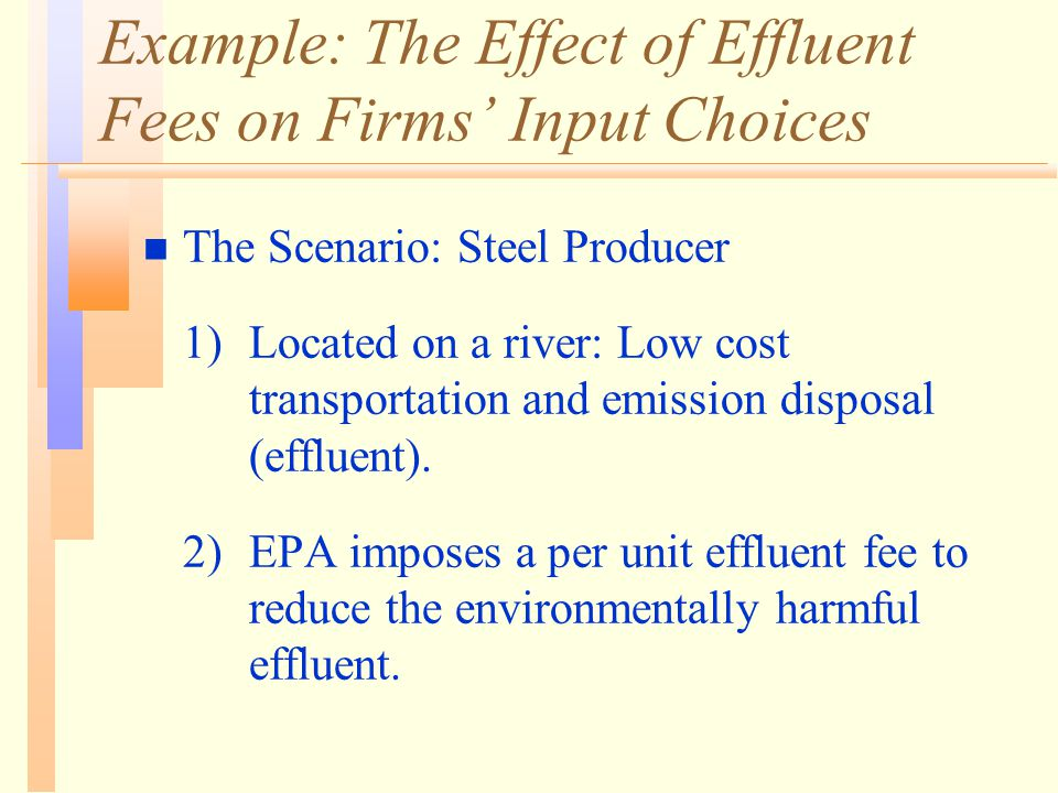 Example: The Effect of Effluent Fees on Firms' Input Choices n The Scenario: Steel Producer 1)Located on a river: Low cost transportation and emission disposal (effluent).