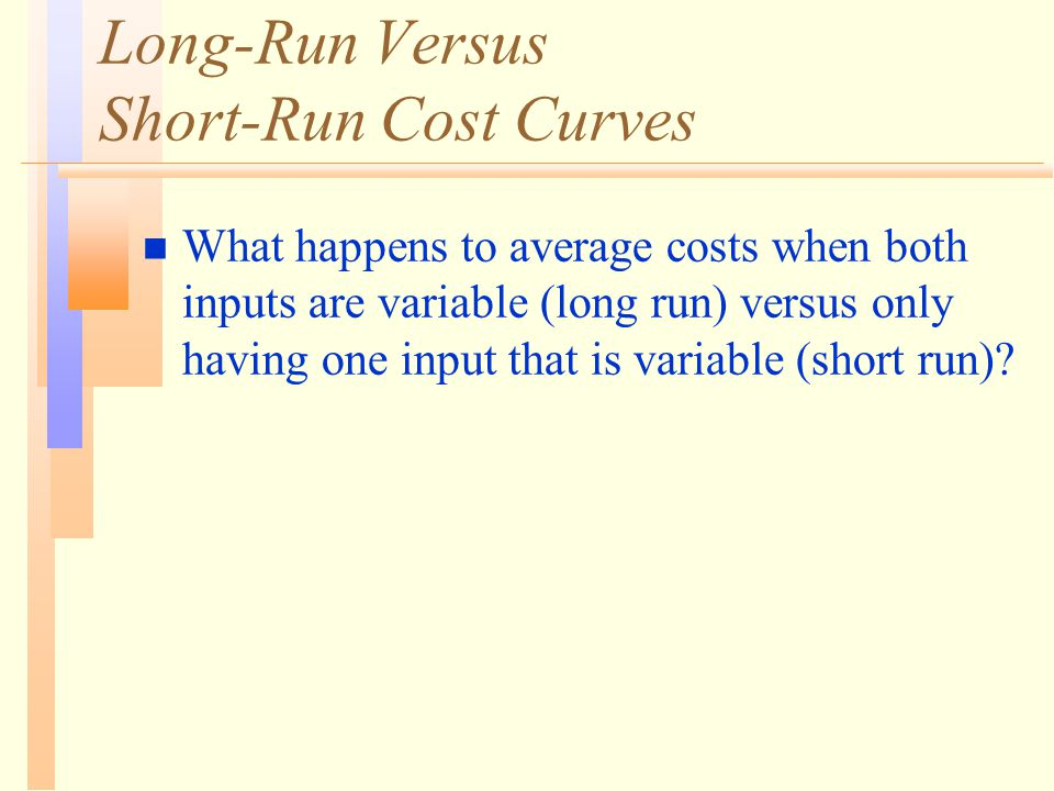 Long-Run Versus Short-Run Cost Curves n What happens to average costs when both inputs are variable (long run) versus only having one input that is va