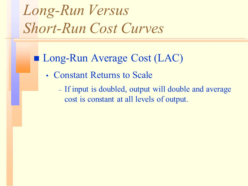 Long-Run Versus Short-Run Cost Curves n Long-Run Average Cost (LAC) Constant Returns to Scale – If input is doubled, output will double and average cost is constant at all levels of output.
