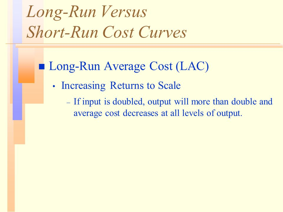 Long-Run Versus Short-Run Cost Curves n Long-Run Average Cost (LAC) Increasing Returns to Scale – If input is doubled, output will more than double an