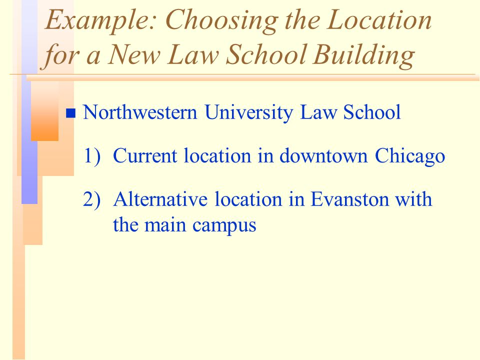 Example: Choosing the Location for a New Law School Building n Northwestern University Law School 1) Current location in downtown Chicago 2) Alternati