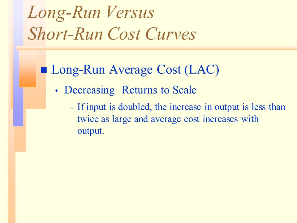 Long-Run Versus Short-Run Cost Curves n Long-Run Average Cost (LAC) Decreasing Returns to Scale – If input is doubled, the increase in output is less