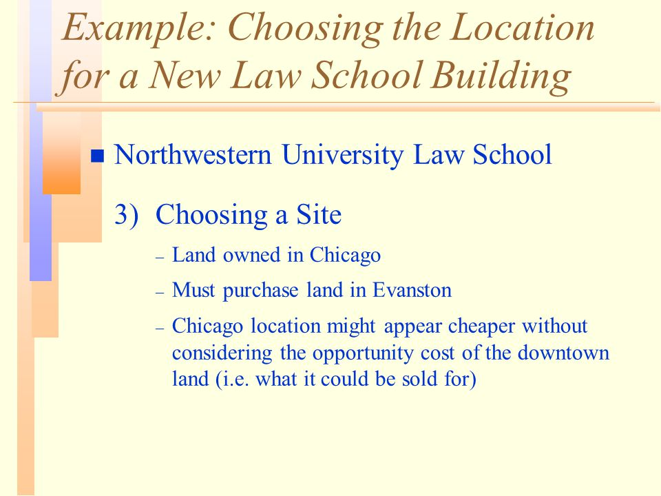 Example: Choosing the Location for a New Law School Building n Northwestern University Law School 3) Choosing a Site – Land owned in Chicago – Must purchase land in Evanston – Chicago location might appear cheaper without considering the opportunity cost of the downtown land (i.e.