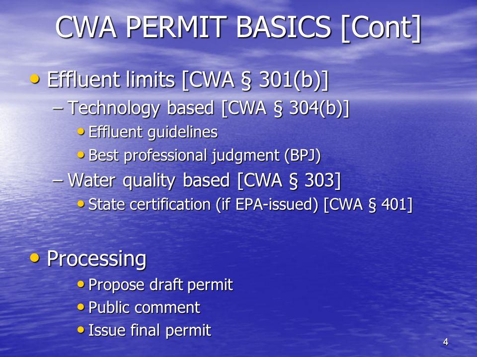 4 CWA PERMIT BASICS [Cont] Effluent limits [CWA § 301(b)] Effluent limits [CWA § 301(b)] –Technology based [CWA § 304(b)] Effluent guidelines Effluent guidelines Best professional judgment (BPJ) Best professional judgment (BPJ) –Water quality based [CWA § 303] State certification (if EPA-issued) [CWA § 401] State certification (if EPA-issued) [CWA § 401] Processing Processing Propose draft permit Propose draft permit Public comment Public comment Issue final permit Issue final permit