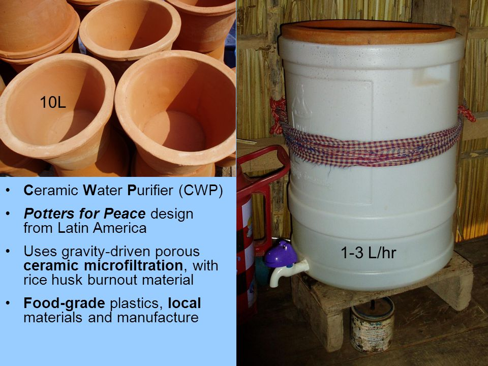 Ceramic Water Purifier (CWP) Potters for Peace design from Latin America Uses gravity-driven porous ceramic microfiltration, with rice husk burnout material Food-grade plastics, local materials and manufacture 10L 1-3 L/hr