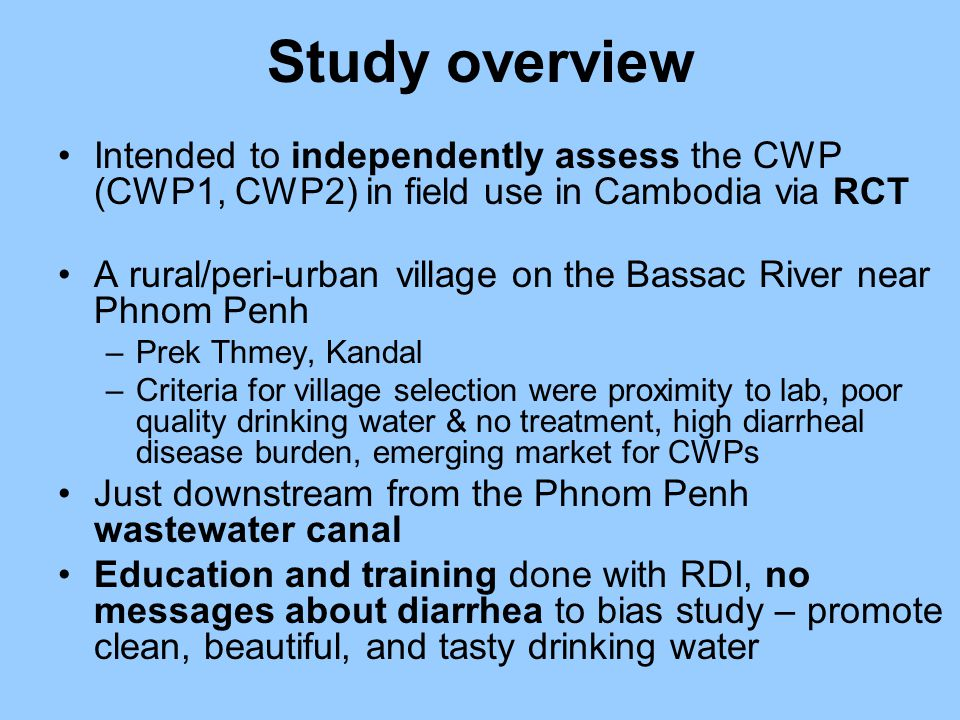 Study overview Intended to independently assess the CWP (CWP1, CWP2) in field use in Cambodia via RCT A rural/peri-urban village on the Bassac River near Phnom Penh –Prek Thmey, Kandal –Criteria for village selection were proximity to lab, poor quality drinking water & no treatment, high diarrheal disease burden, emerging market for CWPs Just downstream from the Phnom Penh wastewater canal Education and training done with RDI, no messages about diarrhea to bias study – promote clean, beautiful, and tasty drinking water
