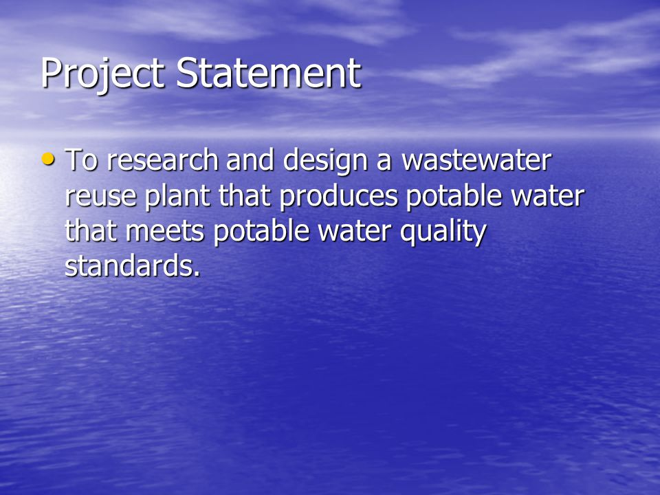 Project Statement To research and design a wastewater reuse plant that produces potable water that meets potable water quality standards.