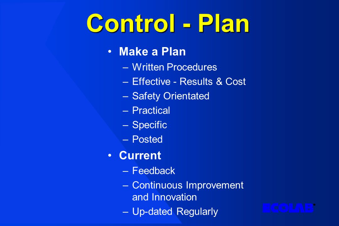 Control - Plan Make a Plan –Written Procedures –Effective - Results & Cost –Safety Orientated –Practical –Specific –Posted Current –Feedback –Continuous Improvement and Innovation –Up-dated Regularly