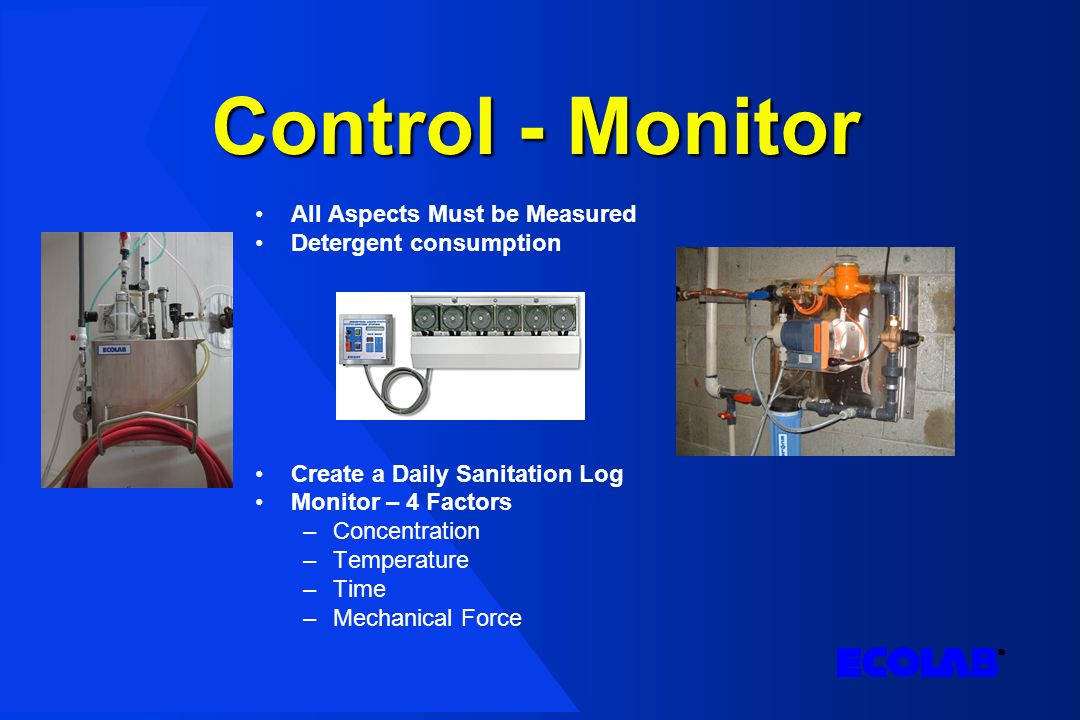 Control - Monitor All Aspects Must be Measured Detergent consumption Create a Daily Sanitation Log Monitor – 4 Factors –Concentration –Temperature –Time –Mechanical Force