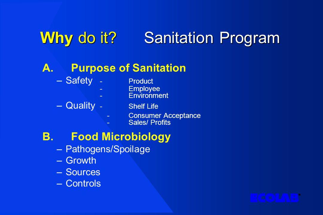 Whydo it?Sanitation Program Why do it? Sanitation Program A.Purpose of Sanitation –Safety -Product -Employee -Environment –Quality - Shelf Life -Consu