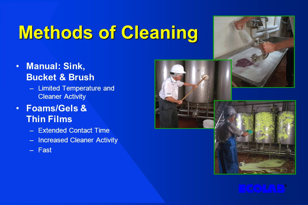 Methods of Cleaning Manual: Sink, Bucket & Brush –Limited Temperature and Cleaner Activity Foams/Gels & Thin Films –Extended Contact Time –Increased Cleaner Activity –Fast