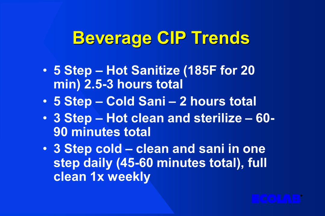 Beverage CIP Trends 5 Step – Hot Sanitize (185F for 20 min) 2.5-3 hours total 5 Step – Cold Sani – 2 hours total 3 Step – Hot clean and sterilize – 60- 90 minutes total 3 Step cold – clean and sani in one step daily (45-60 minutes total), full clean 1x weekly