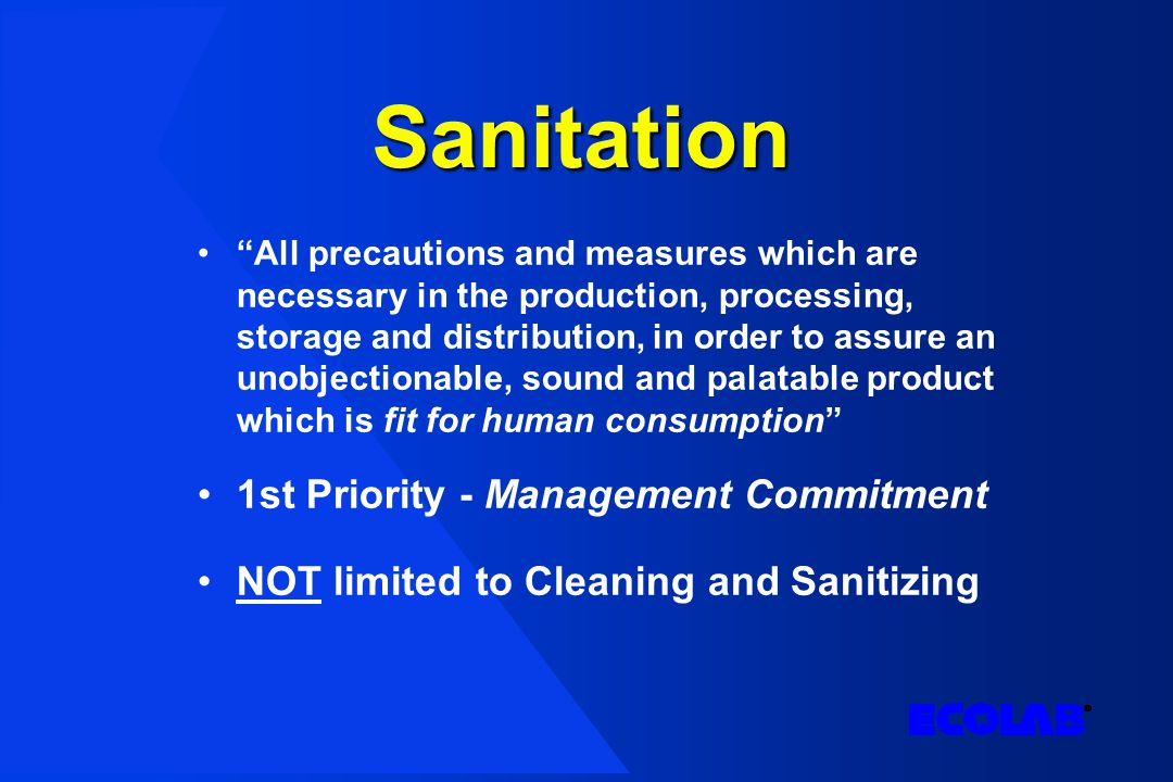 Sanitation All precautions and measures which are necessary in the production, processing, storage and distribution, in order to assure an unobjectionable, sound and palatable product which is fit for human consumption 1st Priority - Management Commitment NOT limited to Cleaning and Sanitizing