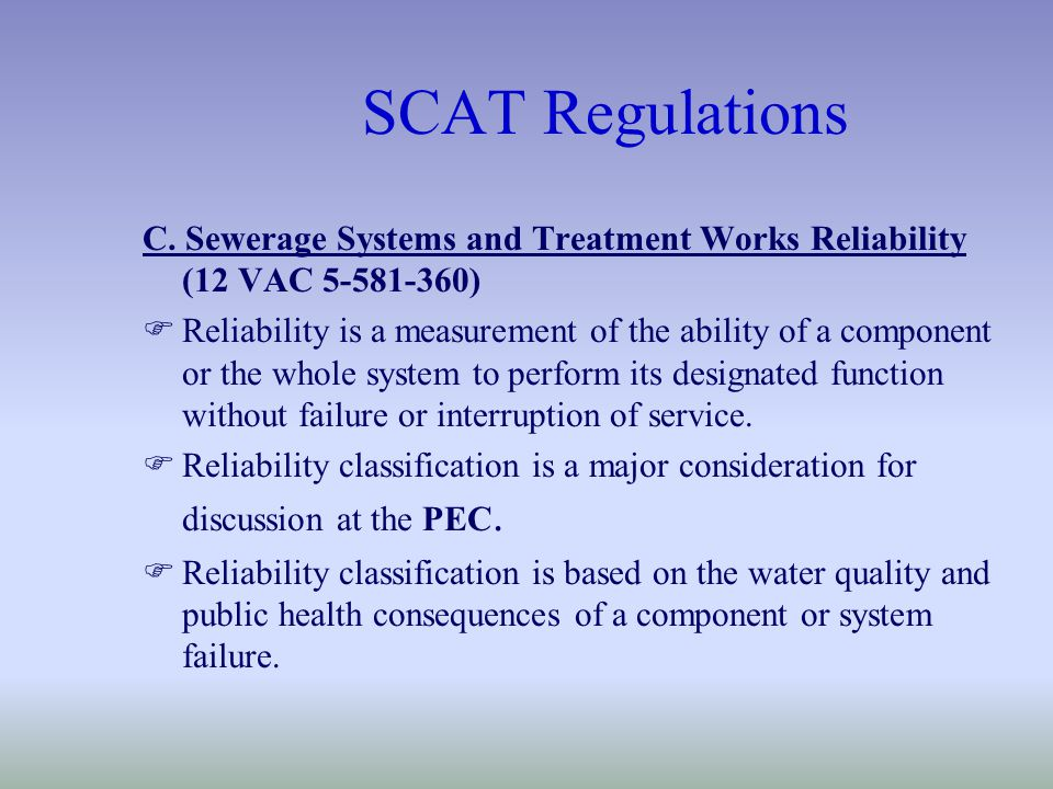 SCAT Regulations C. Sewerage Systems and Treatment Works Reliability (12 VAC 5-581-360) FReliability is a measurement of the ability of a component or