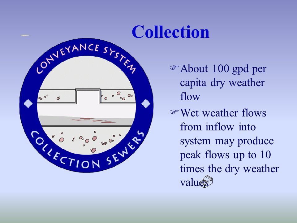 Collection FAbout 100 gpd per capita dry weather flow FWet weather flows from inflow into system may produce peak flows up to 10 times the dry weather values