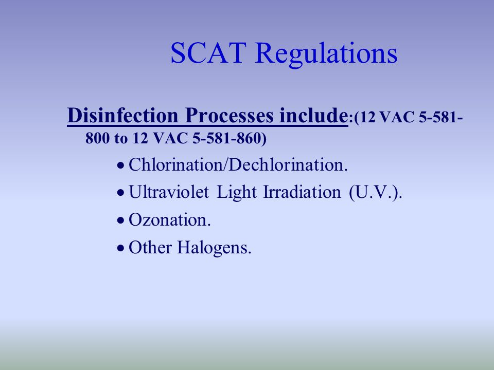 SCAT Regulations Disinfection Processes include :(12 VAC 5-581- 800 to 12 VAC 5-581-860)  Chlorination/Dechlorination.
