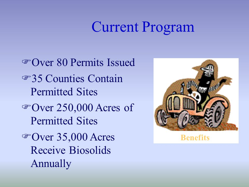 Current Program FOver 80 Permits Issued F35 Counties Contain Permitted Sites FOver 250,000 Acres of Permitted Sites FOver 35,000 Acres Receive Biosolids Annually Benefits