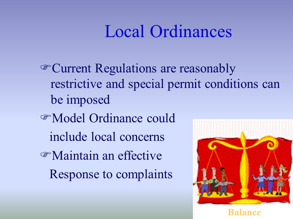 Local Ordinances FCurrent Regulations are reasonably restrictive and special permit conditions can be imposed FModel Ordinance could include local concerns FMaintain an effective Response to complaints Balance