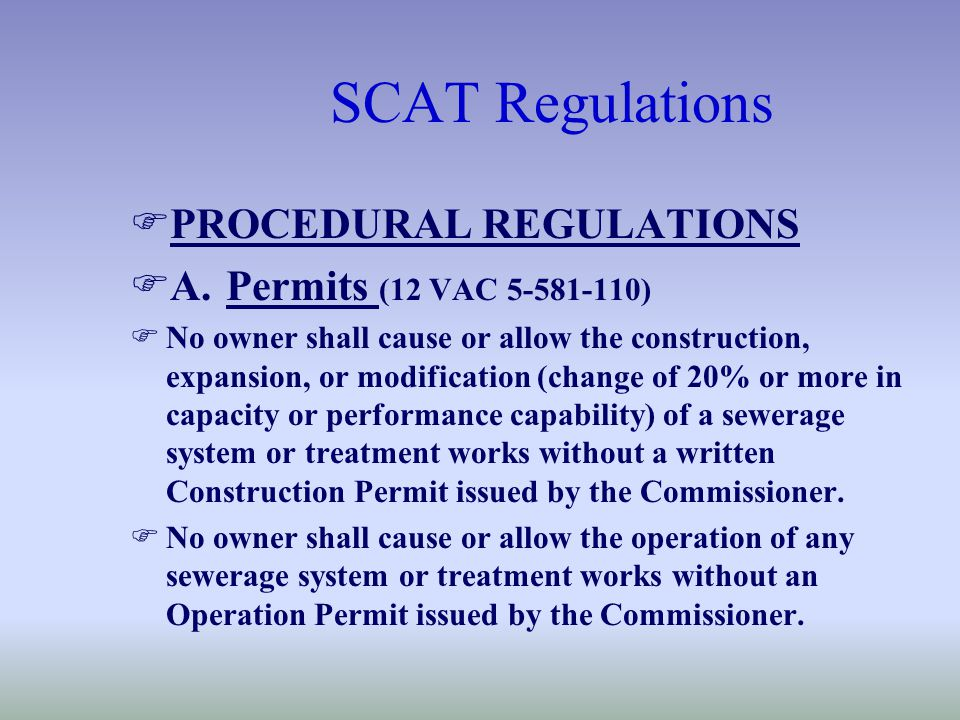 SCAT Regulations FPROCEDURAL REGULATIONS FA.Permits (12 VAC 5-581-110) FNo owner shall cause or allow the construction, expansion, or modification (change of 20% or more in capacity or performance capability) of a sewerage system or treatment works without a written Construction Permit issued by the Commissioner.