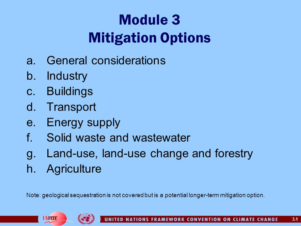 3.1 Module 3 Mitigation Options a.General considerations b.Industry c.Buildings d.Transport e.Energy supply f.Solid waste and wastewater g.Land-use, land-use change and forestry h.Agriculture Note: geological sequestration is not covered but is a potential longer-term mitigation option.