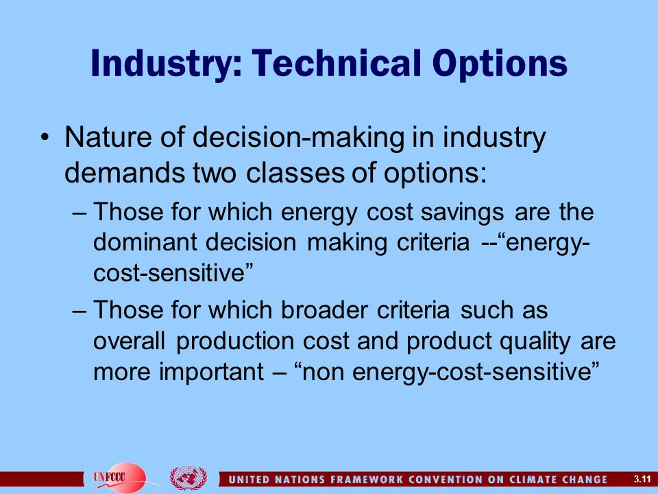 3.11 Industry: Technical Options Nature of decision-making in industry demands two classes of options: –Those for which energy cost savings are the dominant decision making criteria -- energy- cost-sensitive –Those for which broader criteria such as overall production cost and product quality are more important – non energy-cost-sensitive