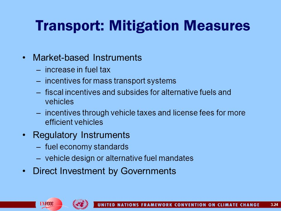 3.24 Transport: Mitigation Measures Market-based Instruments –increase in fuel tax –incentives for mass transport systems –fiscal incentives and subsides for alternative fuels and vehicles –incentives through vehicle taxes and license fees for more efficient vehicles Regulatory Instruments –fuel economy standards –vehicle design or alternative fuel mandates Direct Investment by Governments