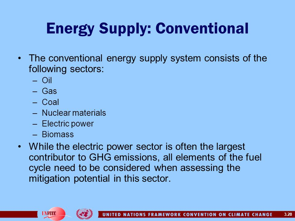 3.28 Energy Supply: Conventional The conventional energy supply system consists of the following sectors: –Oil –Gas –Coal –Nuclear materials –Electric