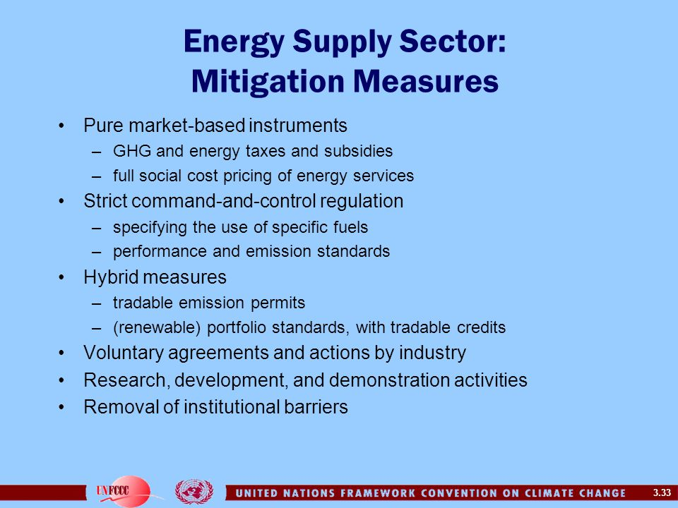 3.33 Energy Supply Sector: Mitigation Measures Pure market-based instruments –GHG and energy taxes and subsidies –full social cost pricing of energy services Strict command-and-control regulation –specifying the use of specific fuels –performance and emission standards Hybrid measures –tradable emission permits –(renewable) portfolio standards, with tradable credits Voluntary agreements and actions by industry Research, development, and demonstration activities Removal of institutional barriers