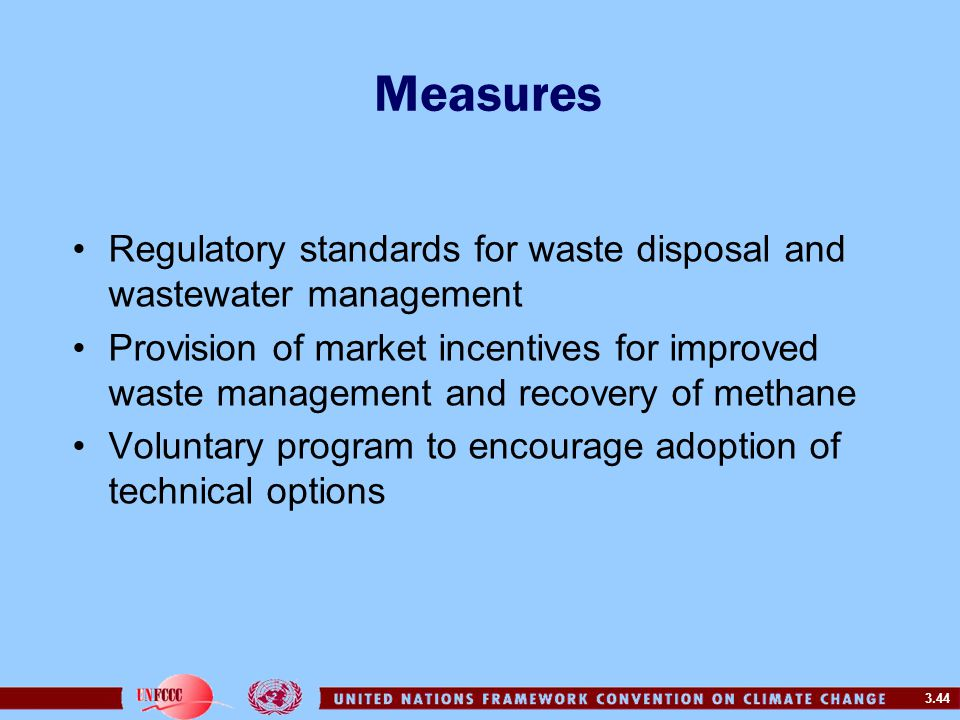 3.44 Measures Regulatory standards for waste disposal and wastewater management Provision of market incentives for improved waste management and recovery of methane Voluntary program to encourage adoption of technical options